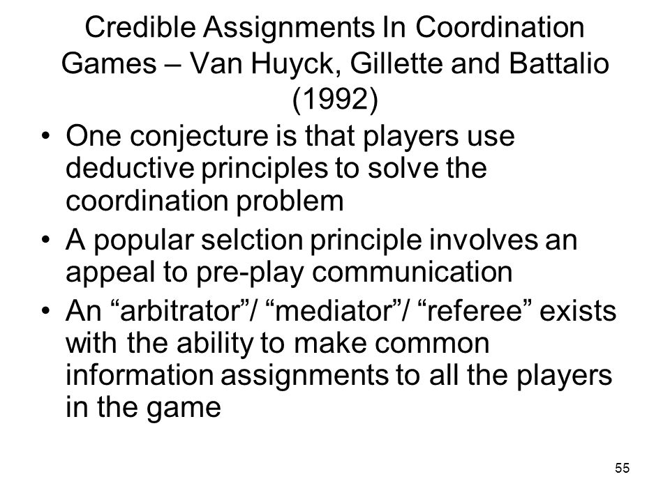 55 Credible Assignments In Coordination Games – Van Huyck, Gillette and Battalio (1992) One conjecture is that players use deductive principles to sol