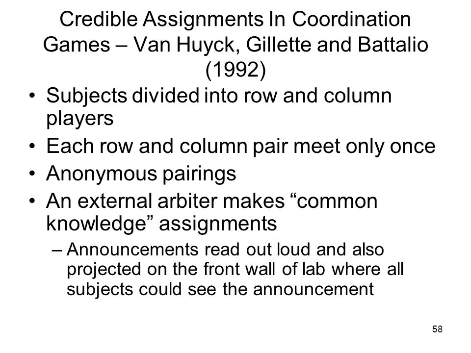 58 Credible Assignments In Coordination Games – Van Huyck, Gillette and Battalio (1992) Subjects divided into row and column players Each row and colu