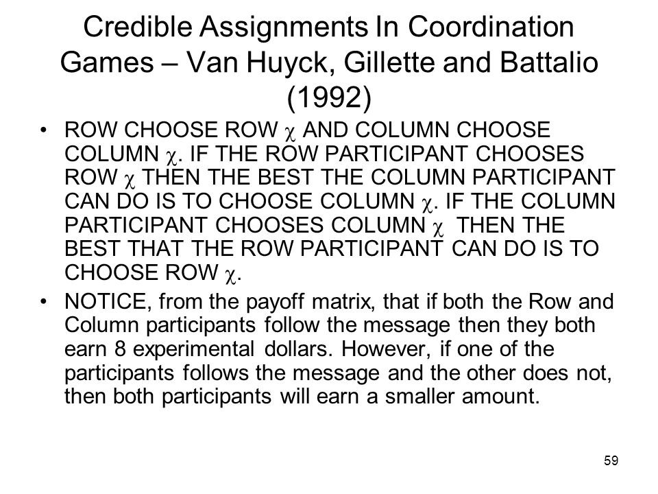 59 Credible Assignments In Coordination Games – Van Huyck, Gillette and Battalio (1992) ROW CHOOSE ROW  AND COLUMN CHOOSE COLUMN . IF THE ROW PARTIC