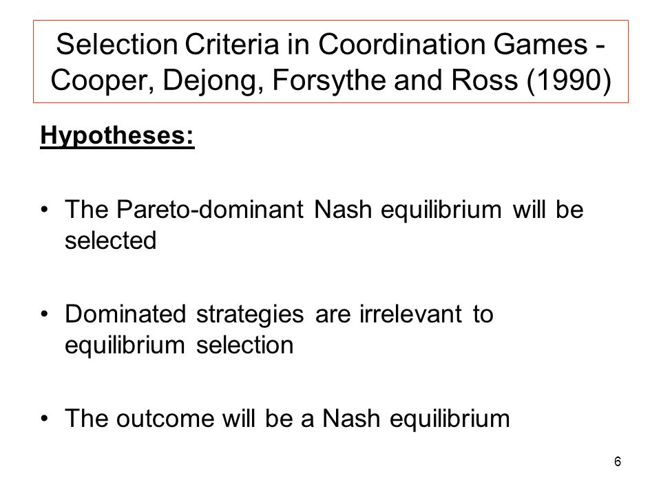 6 Selection Criteria in Coordination Games - Cooper, Dejong, Forsythe and Ross (1990) Hypotheses: The Pareto-dominant Nash equilibrium will be selecte
