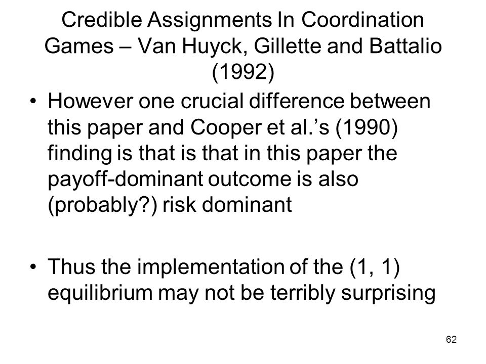 62 Credible Assignments In Coordination Games – Van Huyck, Gillette and Battalio (1992) However one crucial difference between this paper and Cooper e