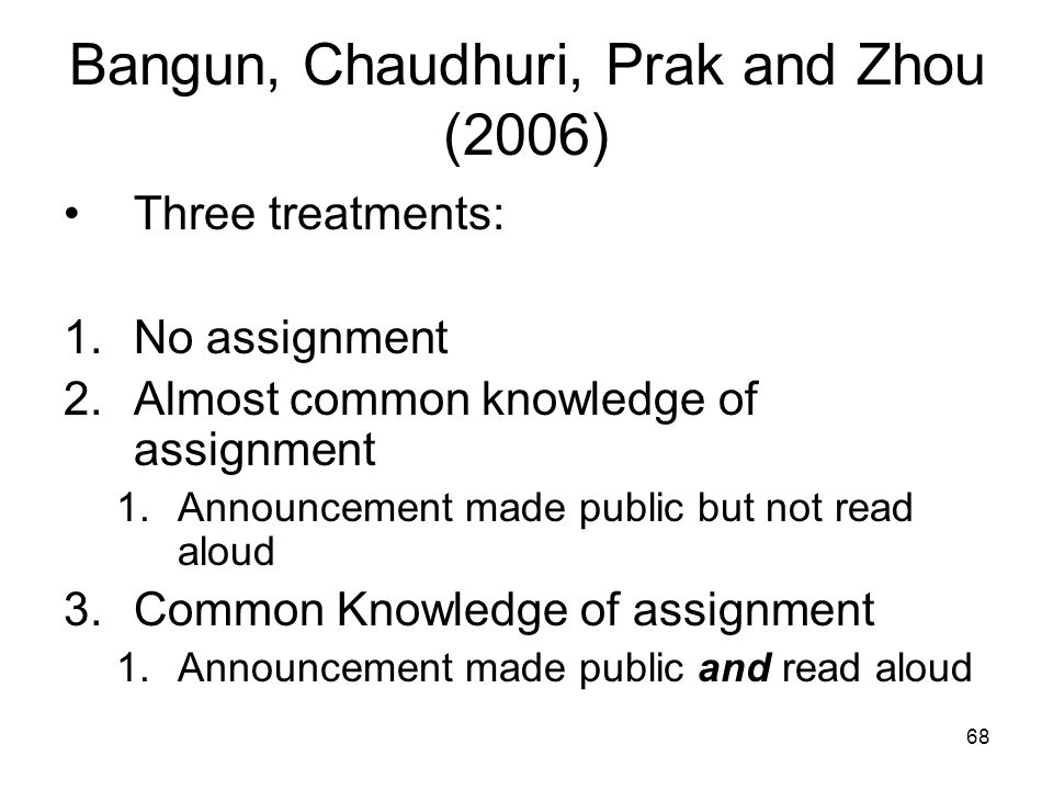 68 Bangun, Chaudhuri, Prak and Zhou (2006) Three treatments: 1.No assignment 2.Almost common knowledge of assignment 1.Announcement made public but no