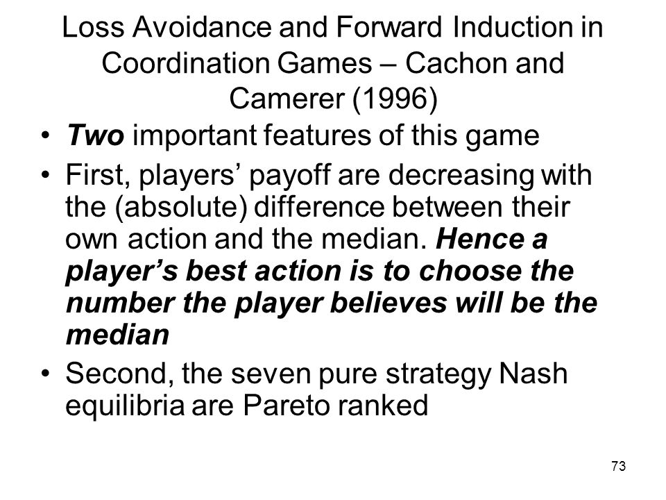73 Loss Avoidance and Forward Induction in Coordination Games – Cachon and Camerer (1996) Two important features of this game First, players' payoff a