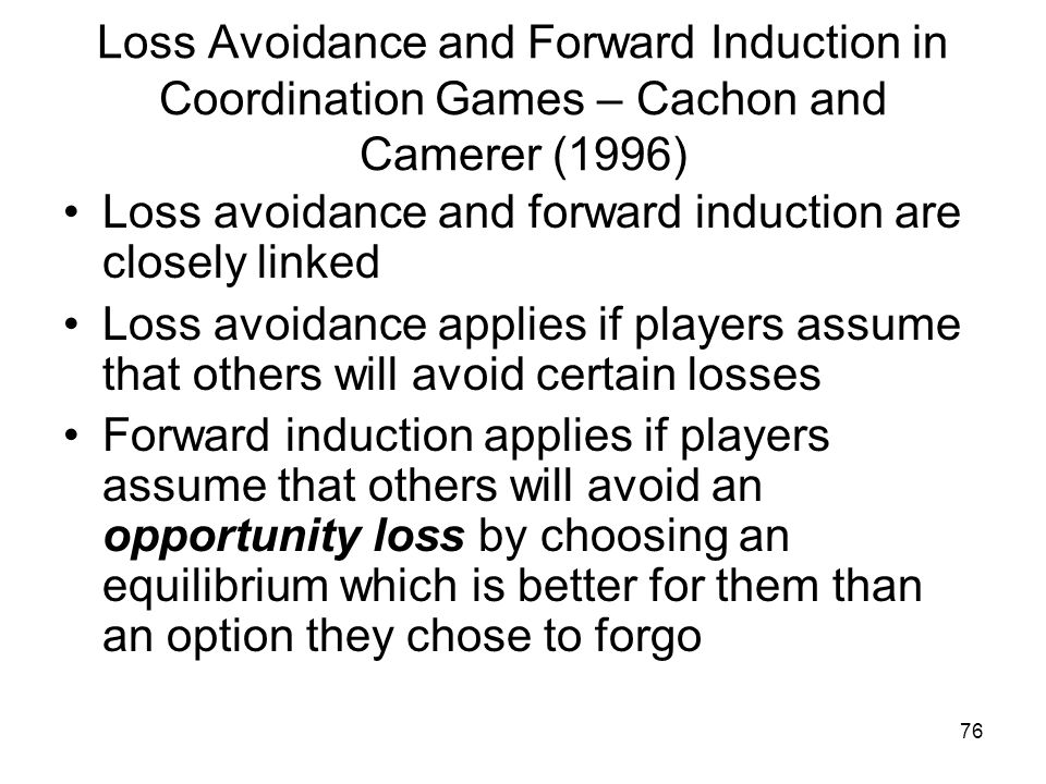 76 Loss Avoidance and Forward Induction in Coordination Games – Cachon and Camerer (1996) Loss avoidance and forward induction are closely linked Loss