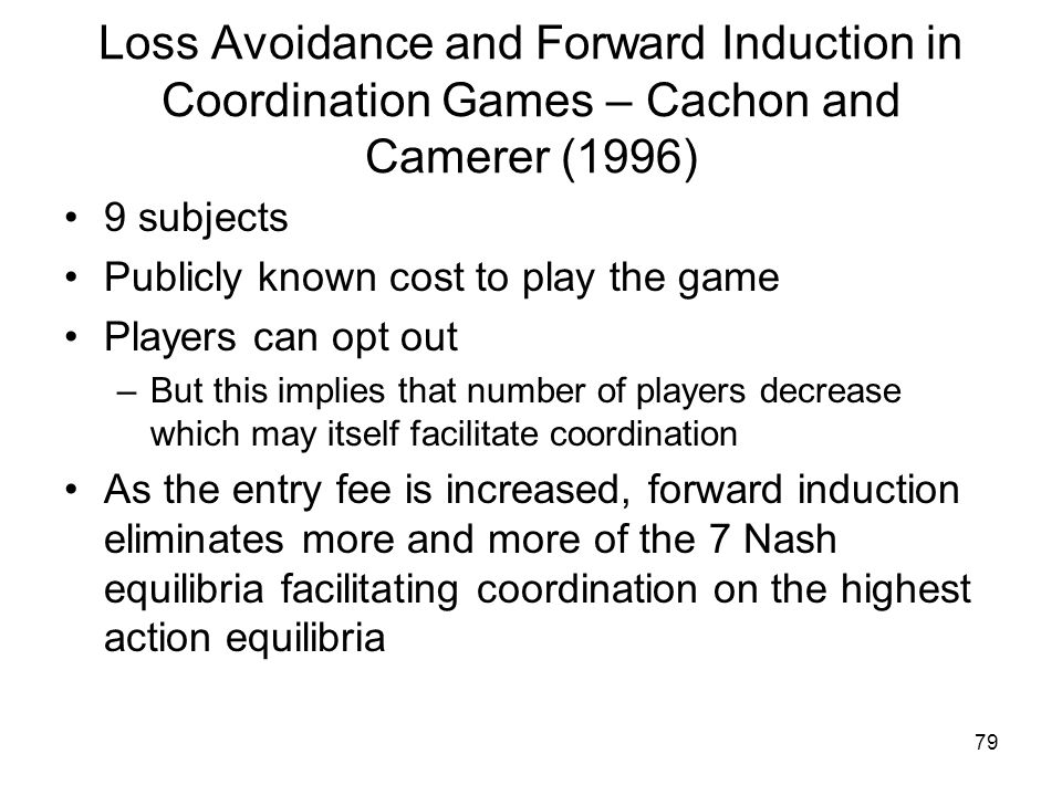 79 Loss Avoidance and Forward Induction in Coordination Games – Cachon and Camerer (1996) 9 subjects Publicly known cost to play the game Players can