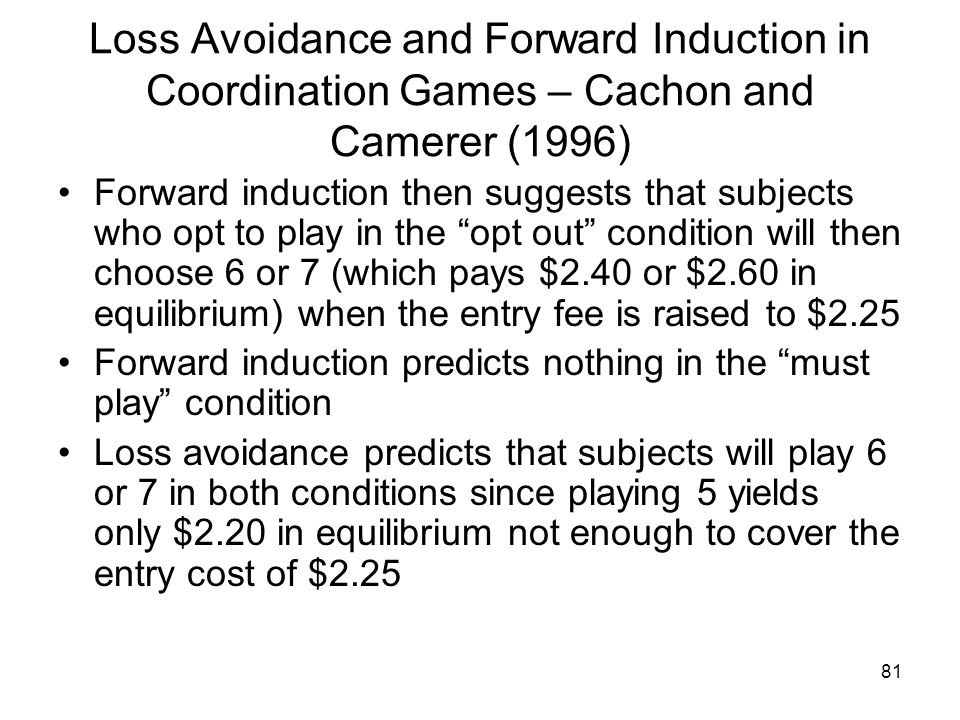 81 Loss Avoidance and Forward Induction in Coordination Games – Cachon and Camerer (1996) Forward induction then suggests that subjects who opt to pla