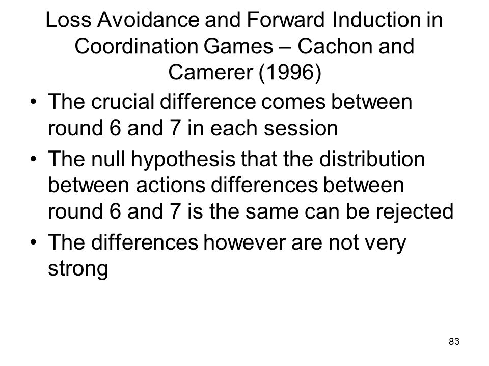 83 Loss Avoidance and Forward Induction in Coordination Games – Cachon and Camerer (1996) The crucial difference comes between round 6 and 7 in each s