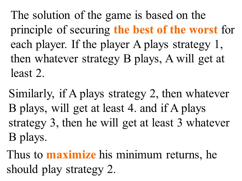 The solution of the game is based on the principle of securing the best of the worst for each player.