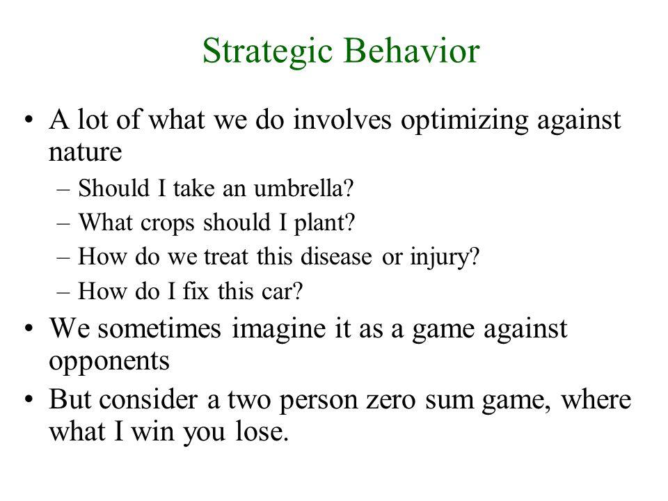 Strategic Behavior A lot of what we do involves optimizing against nature –Should I take an umbrella.