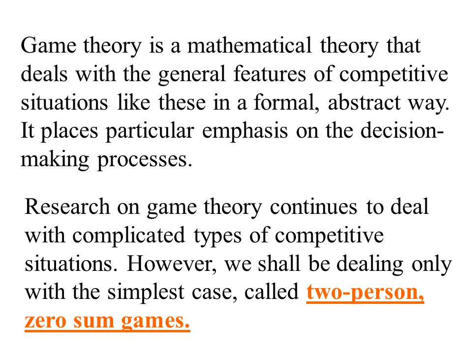 Game theory is a mathematical theory that deals with the general features of competitive situations like these in a formal, abstract way.
