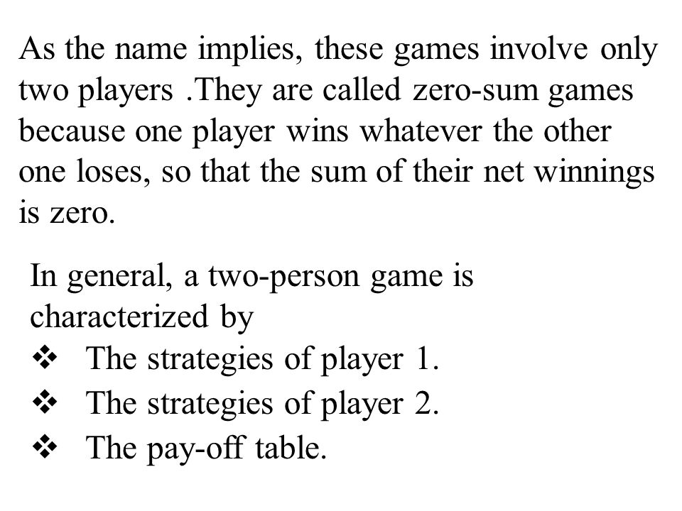 As the name implies, these games involve only two players.They are called zero-sum games because one player wins whatever the other one loses, so that the sum of their net winnings is zero.
