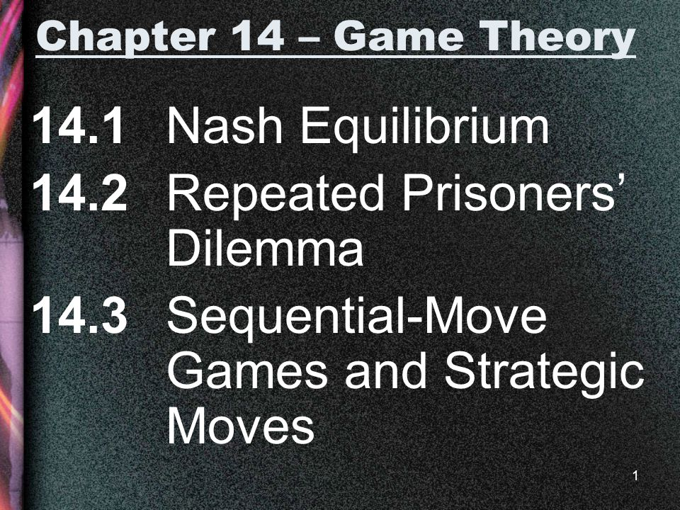 1 Chapter 14 – Game Theory 14.1 Nash Equilibrium 14.2 Repeated Prisoners' Dilemma 14.3 Sequential-Move Games and Strategic Moves
