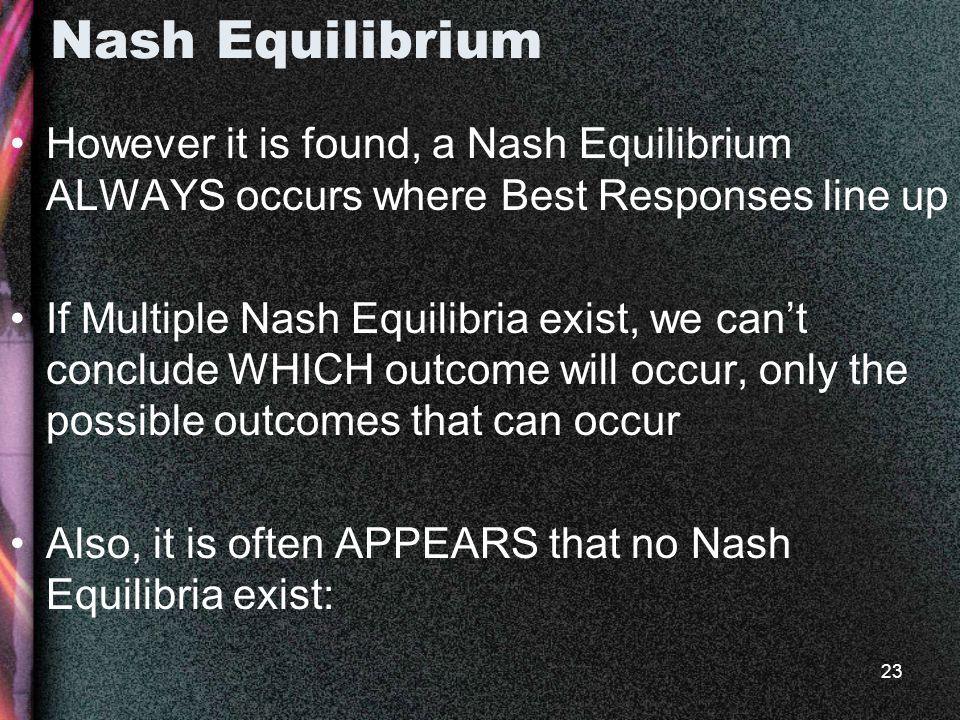 23 Nash Equilibrium However it is found, a Nash Equilibrium ALWAYS occurs where Best Responses line up If Multiple Nash Equilibria exist, we can't conclude WHICH outcome will occur, only the possible outcomes that can occur Also, it is often APPEARS that no Nash Equilibria exist: