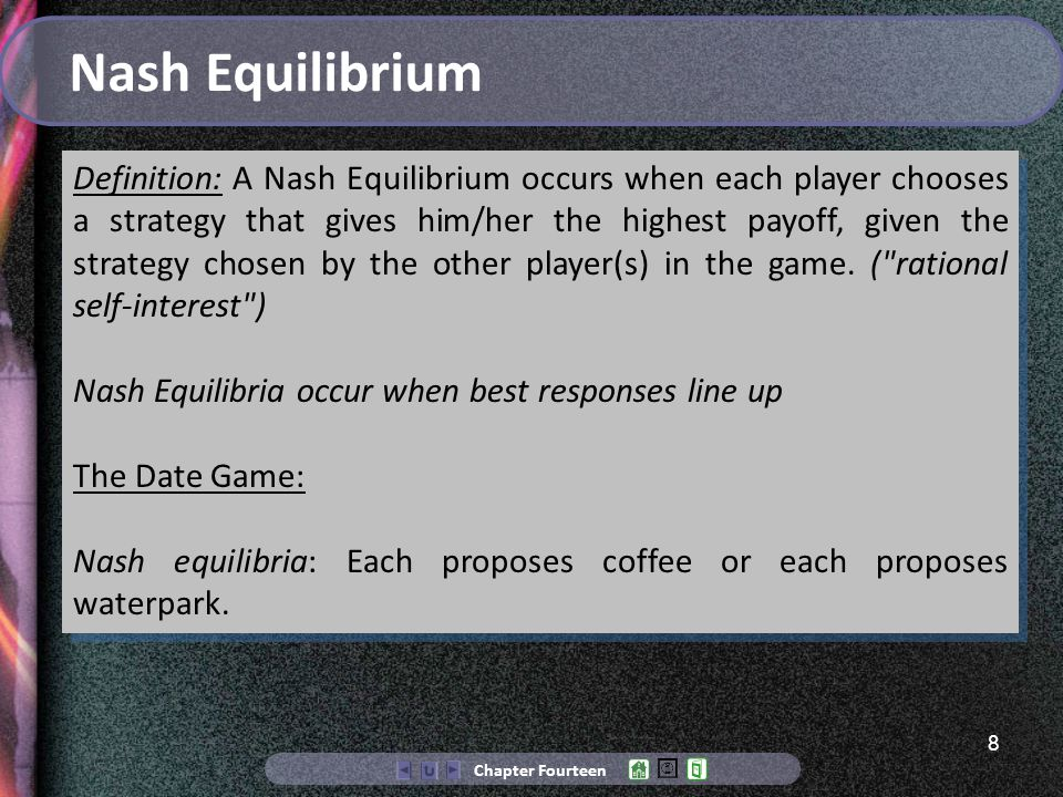 8 Chapter Fourteen Nash Equilibrium Definition: A Nash Equilibrium occurs when each player chooses a strategy that gives him/her the highest payoff, given the strategy chosen by the other player(s) in the game.