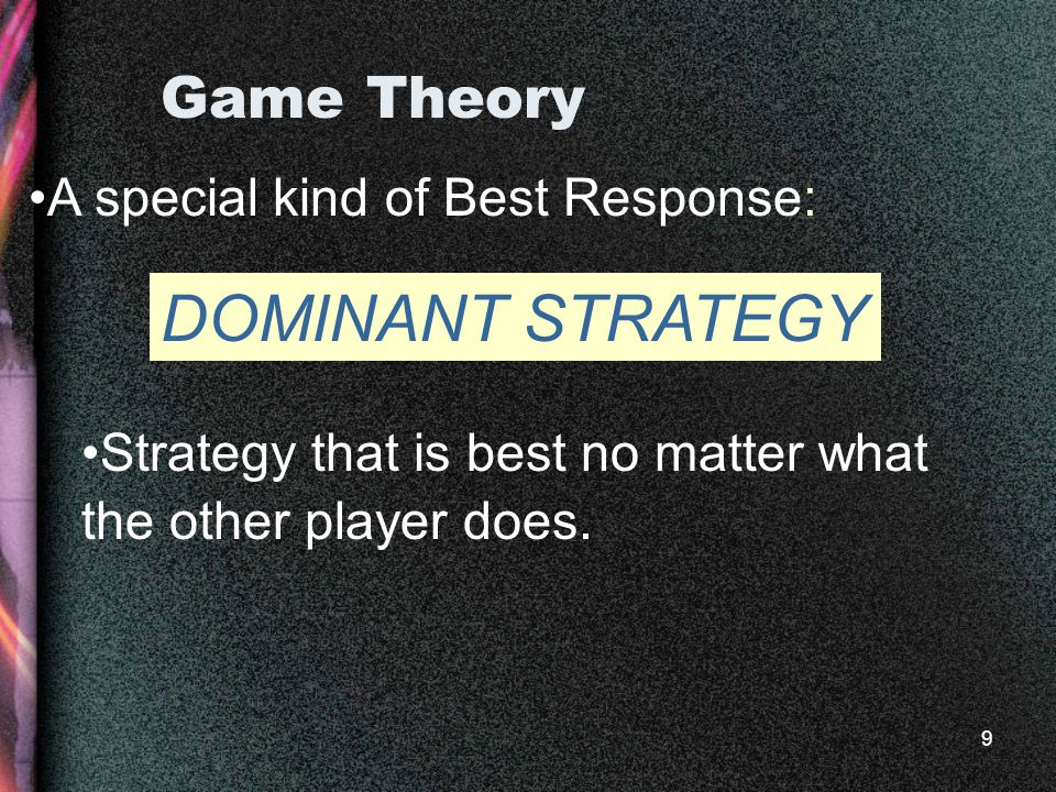 9 Game Theory A special kind of Best Response: Strategy that is best no matter what the other player does.
