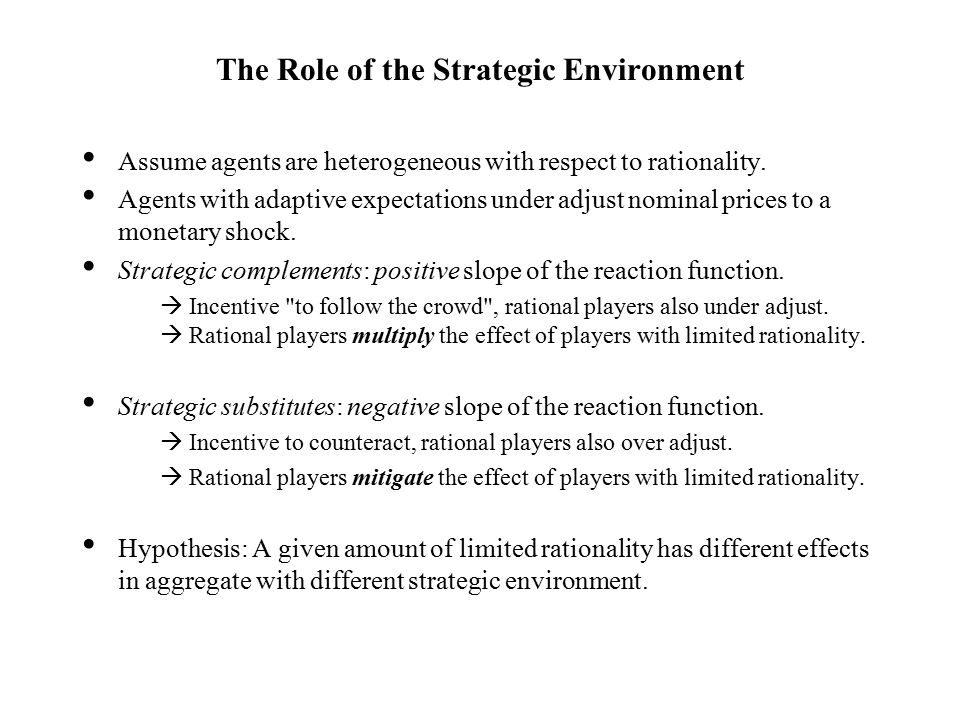 The Role of the Strategic Environment Assume agents are heterogeneous with respect to rationality.