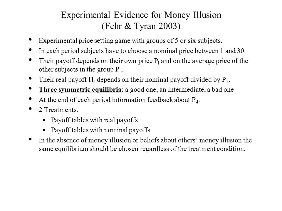 Experimental Evidence for Money Illusion (Fehr & Tyran 2003) Experimental price setting game with groups of 5 or six subjects.