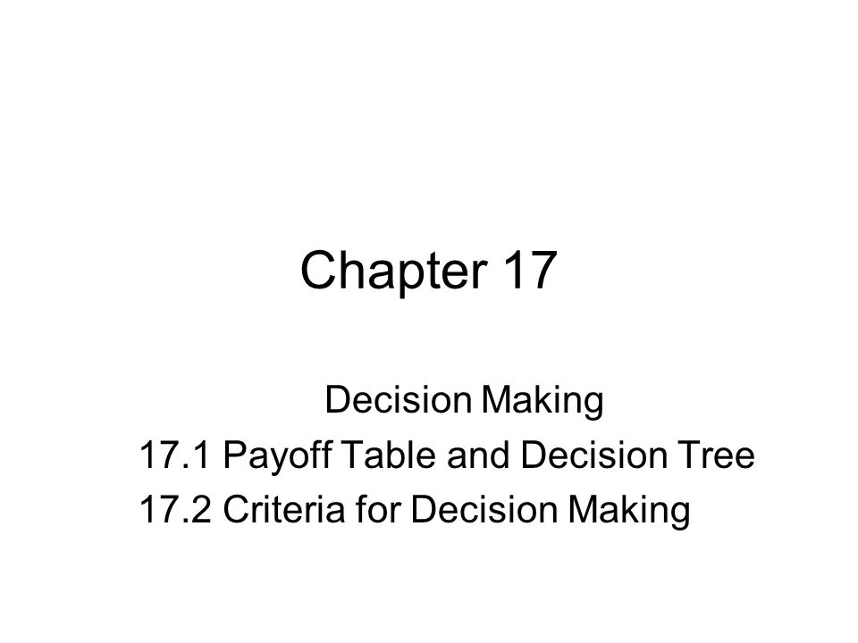 Chapter 17 Decision Making 17.1 Payoff Table and Decision Tree 17.2 Criteria for Decision Making