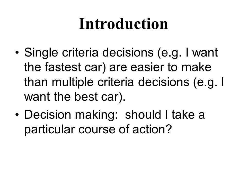 Introduction Single criteria decisions (e.g. I want the fastest car) are easier to make than multiple criteria decisions (e.g. I want the best car). D