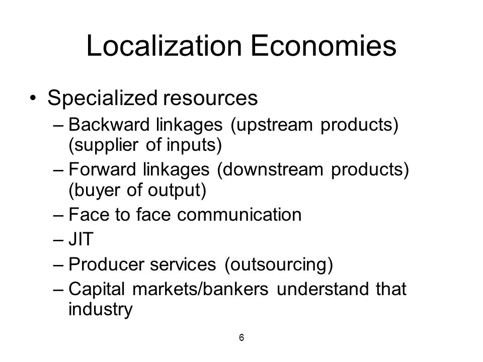 6 Localization Economies Specialized resources –Backward linkages (upstream products) (supplier of inputs) –Forward linkages (downstream products) (buyer of output) –Face to face communication –JIT –Producer services (outsourcing) –Capital markets/bankers understand that industry