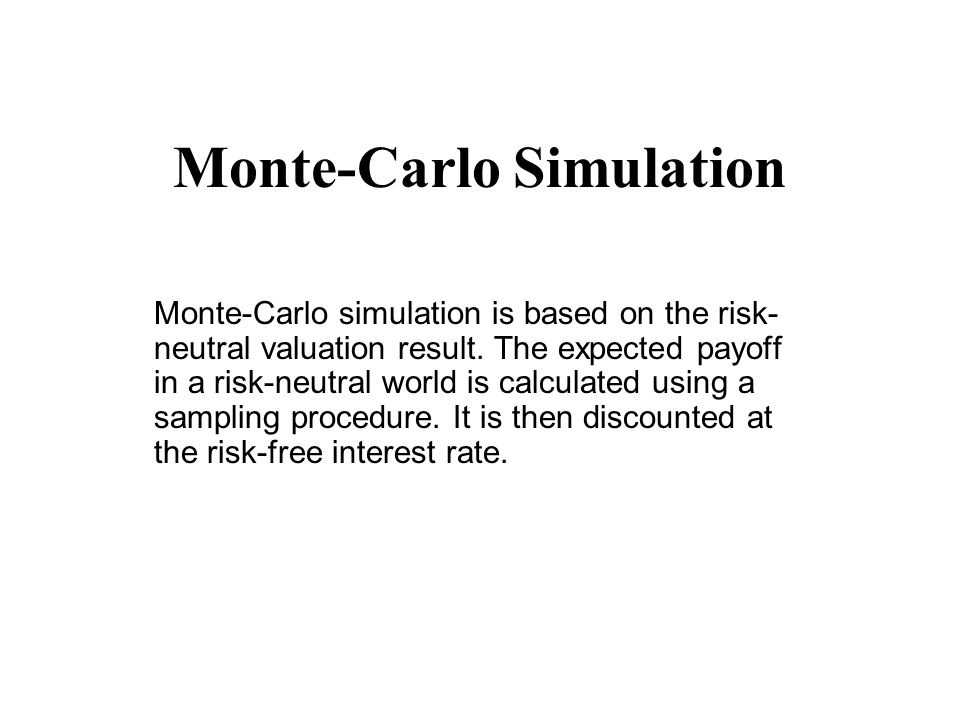 Monte-Carlo Simulation Monte-Carlo simulation is based on the risk- neutral valuation result. The expected payoff in a risk-neutral world is calculate