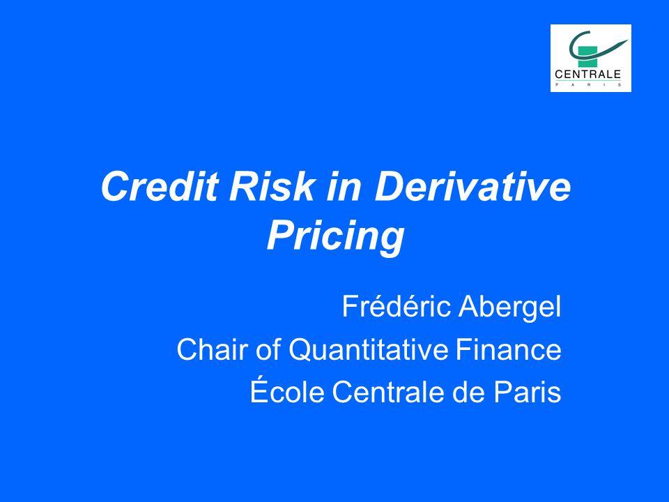 Credit Risk in Derivative Pricing Frédéric Abergel Chair of Quantitative Finance École Centrale de Paris