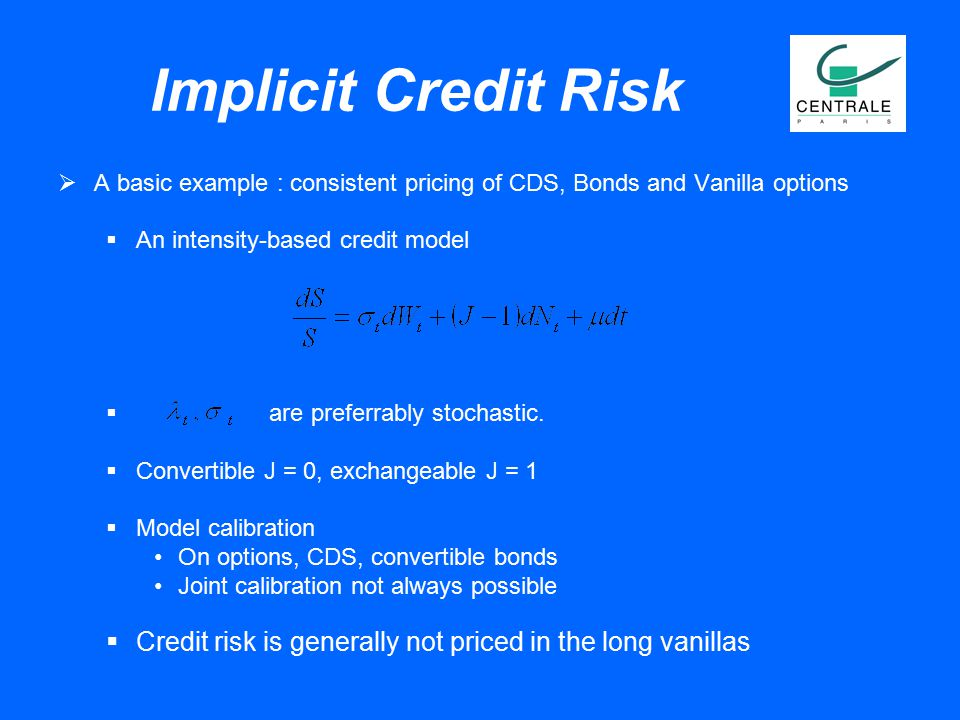 Implicit Credit Risk  A basic example : consistent pricing of CDS, Bonds and Vanilla options  An intensity-based credit model  are preferrably stoc