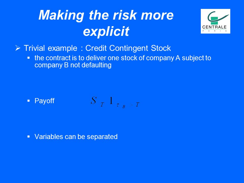Making the risk more explicit  Trivial example : Credit Contingent Stock  the contract is to deliver one stock of company A subject to company B not