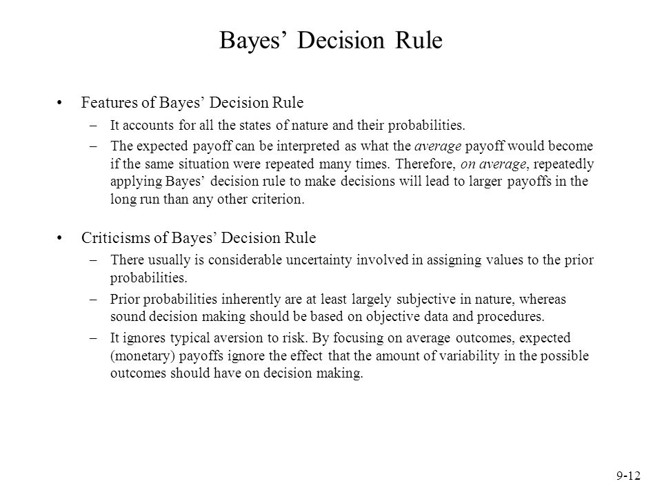 9-12 Bayes' Decision Rule Features of Bayes' Decision Rule –It accounts for all the states of nature and their probabilities.