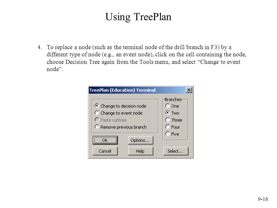 9-16 Using TreePlan 4.To replace a node (such as the terminal node of the drill branch in F3) by a different type of node (e.g., an event node), click on the cell containing the node, choose Decision Tree again from the Tools menu, and select Change to event node .