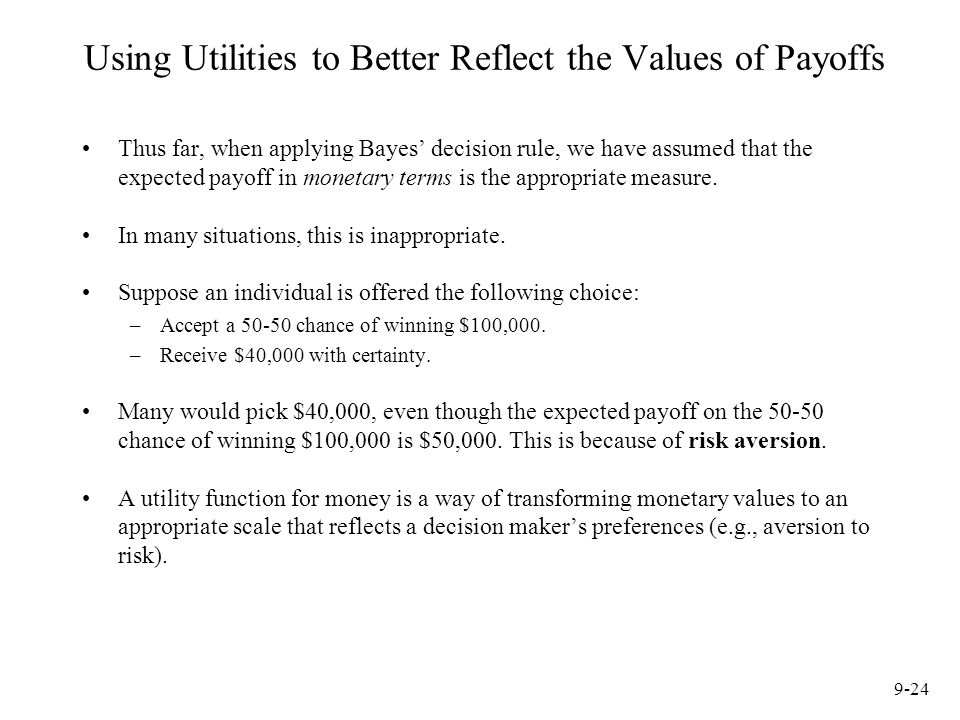 9-24 Using Utilities to Better Reflect the Values of Payoffs Thus far, when applying Bayes' decision rule, we have assumed that the expected payoff in monetary terms is the appropriate measure.