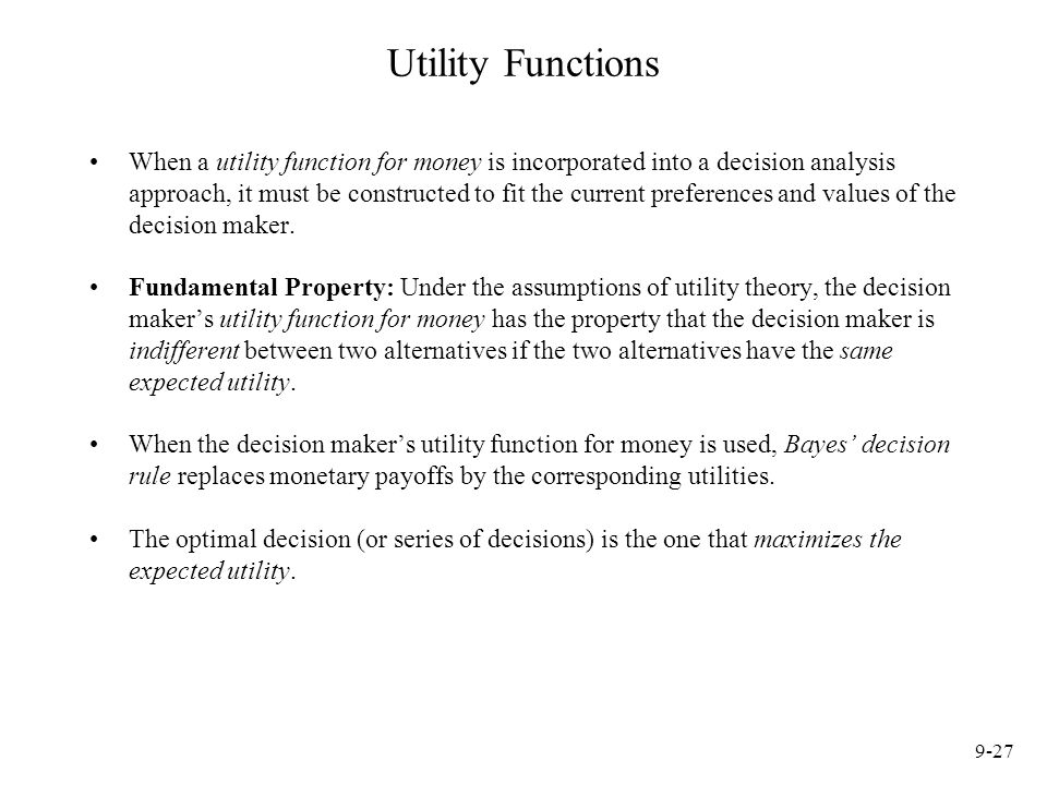 9-27 Utility Functions When a utility function for money is incorporated into a decision analysis approach, it must be constructed to fit the current preferences and values of the decision maker.