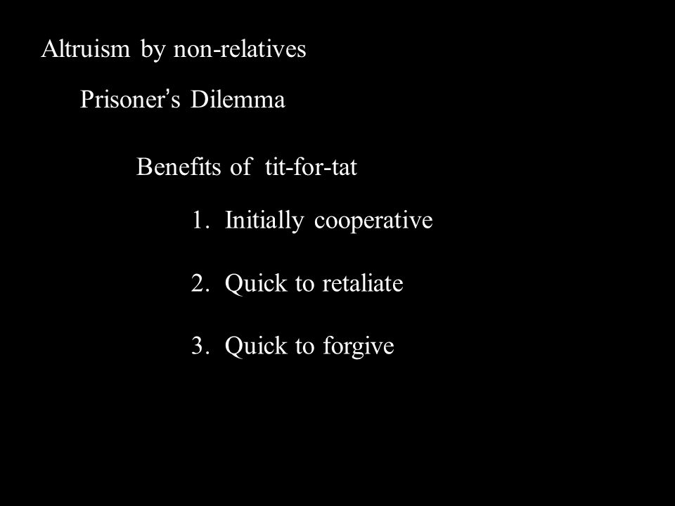 Altruism by non-relatives Prisoner's Dilemma Benefits of tit-for-tat 1.Initially cooperative 2.Quick to retaliate 3.Quick to forgive