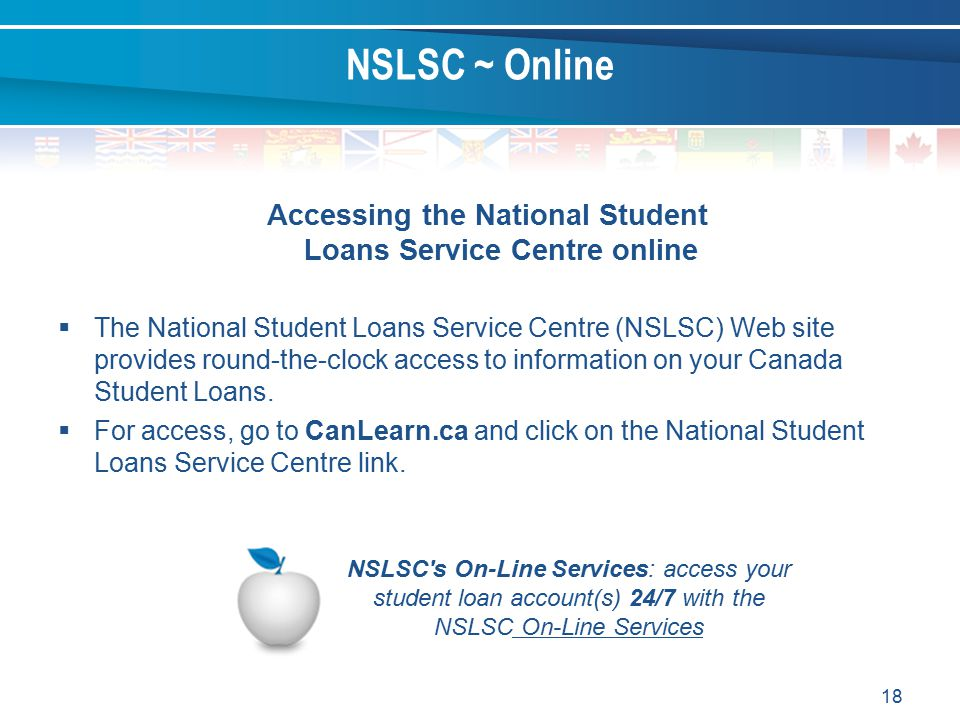 18 Accessing the National Student Loans Service Centre online  The National Student Loans Service Centre (NSLSC) Web site provides round-the-clock access to information on your Canada Student Loans.