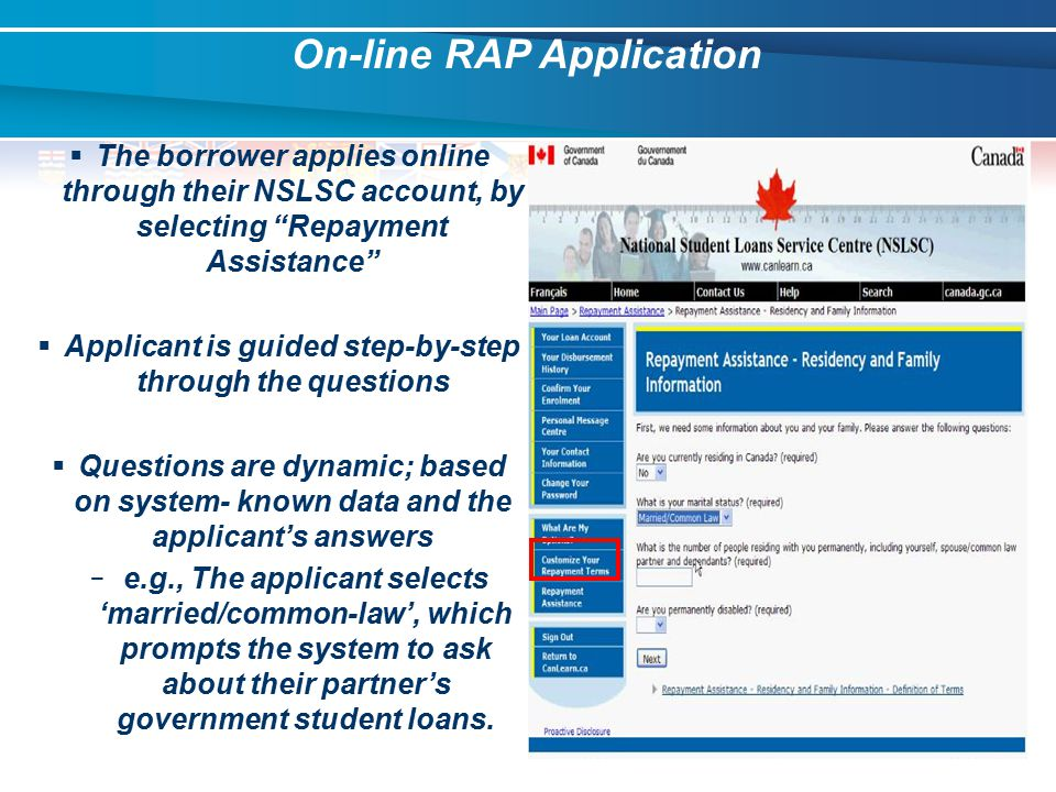 On-line RAP Application  The borrower applies online through their NSLSC account, by selecting Repayment Assistance  Applicant is guided step-by-step through the questions  Questions are dynamic; based on system- known data and the applicant's answers − e.g., The applicant selects 'married/common-law', which prompts the system to ask about their partner's government student loans.