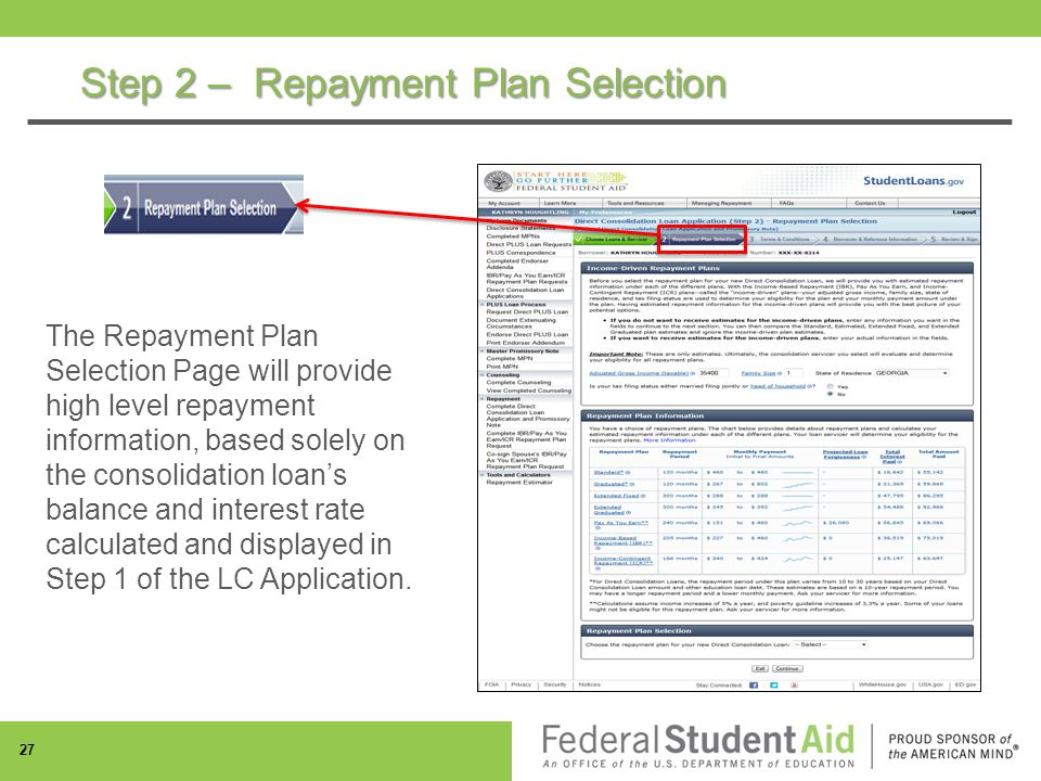 Step 2 – Repayment Plan Selection 27 The Repayment Plan Selection Page will provide high level repayment information, based solely on the consolidation loan's balance and interest rate calculated and displayed in Step 1 of the LC Application.