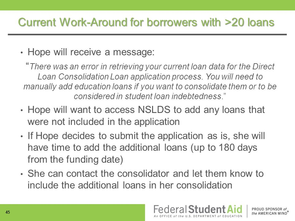 Current Work-Around for borrowers with >20 loans Hope will receive a message: There was an error in retrieving your current loan data for the Direct Loan Consolidation Loan application process.