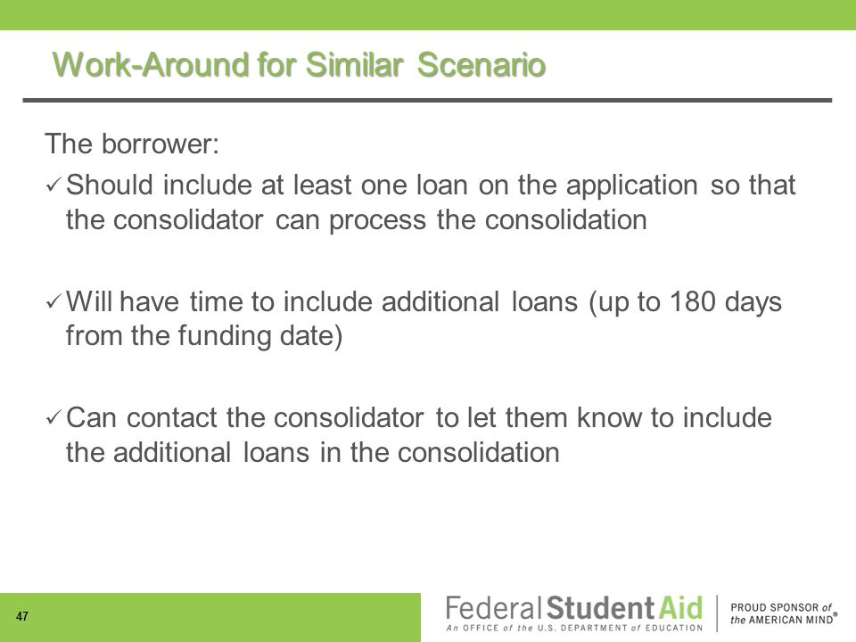 Work-Around for Similar Scenario The borrower: Should include at least one loan on the application so that the consolidator can process the consolidation Will have time to include additional loans (up to 180 days from the funding date) Can contact the consolidator to let them know to include the additional loans in the consolidation 47