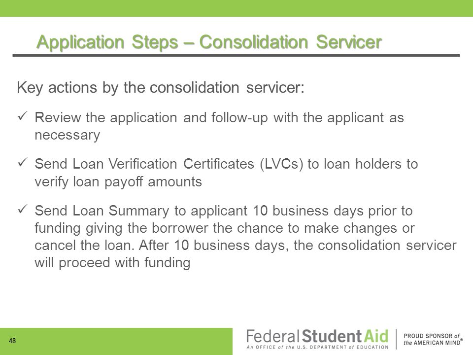 Application Steps – Consolidation Servicer 48 Key actions by the consolidation servicer: Review the application and follow-up with the applicant as necessary Send Loan Verification Certificates (LVCs) to loan holders to verify loan payoff amounts Send Loan Summary to applicant 10 business days prior to funding giving the borrower the chance to make changes or cancel the loan.