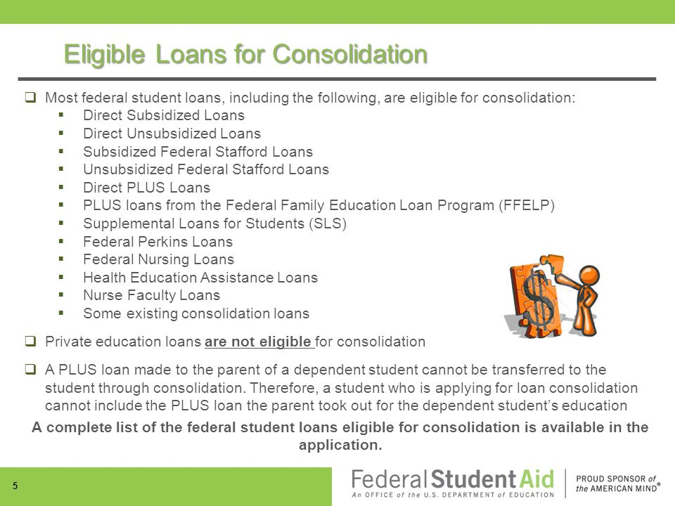  Most federal student loans, including the following, are eligible for consolidation:  Direct Subsidized Loans  Direct Unsubsidized Loans  Subsidized Federal Stafford Loans  Unsubsidized Federal Stafford Loans  Direct PLUS Loans  PLUS loans from the Federal Family Education Loan Program (FFELP)  Supplemental Loans for Students (SLS)  Federal Perkins Loans  Federal Nursing Loans  Health Education Assistance Loans  Nurse Faculty Loans  Some existing consolidation loans  Private education loans are not eligible for consolidation  A PLUS loan made to the parent of a dependent student cannot be transferred to the student through consolidation.