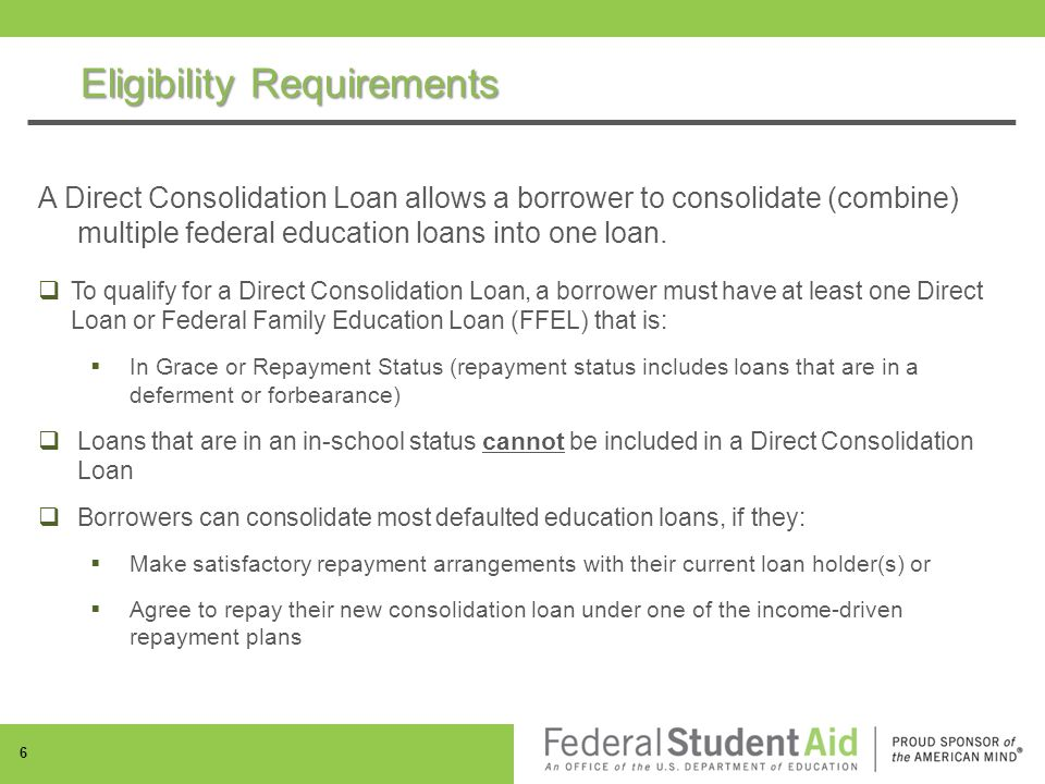 Eligibility Requirements A Direct Consolidation Loan allows a borrower to consolidate (combine) multiple federal education loans into one loan.