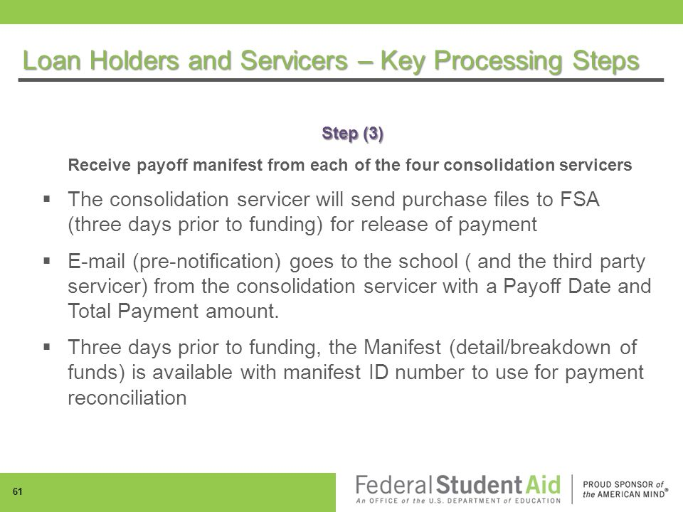 Step (3) Receive payoff manifest from each of the four consolidation servicers  The consolidation servicer will send purchase files to FSA (three days prior to funding) for release of payment  E-mail (pre-notification) goes to the school ( and the third party servicer) from the consolidation servicer with a Payoff Date and Total Payment amount.