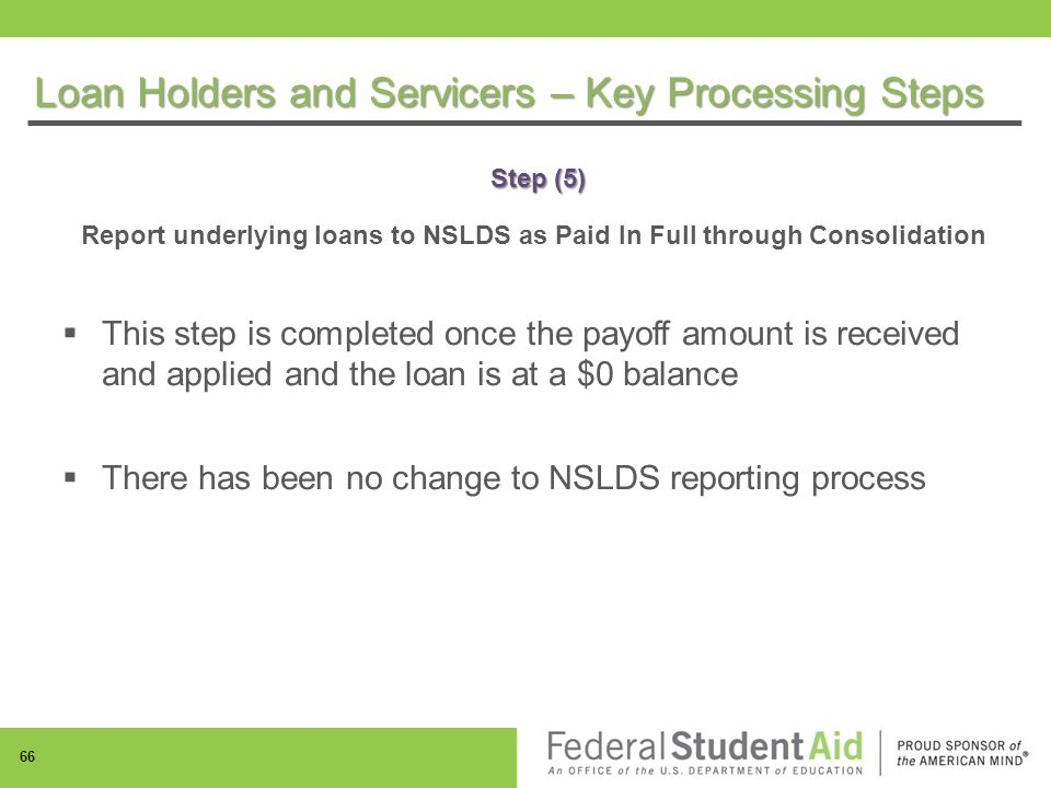 Step (5) Report underlying loans to NSLDS as Paid In Full through Consolidation  This step is completed once the payoff amount is received and applied and the loan is at a $0 balance  There has been no change to NSLDS reporting process 66 Loan Holders and Servicers – Key Processing Steps