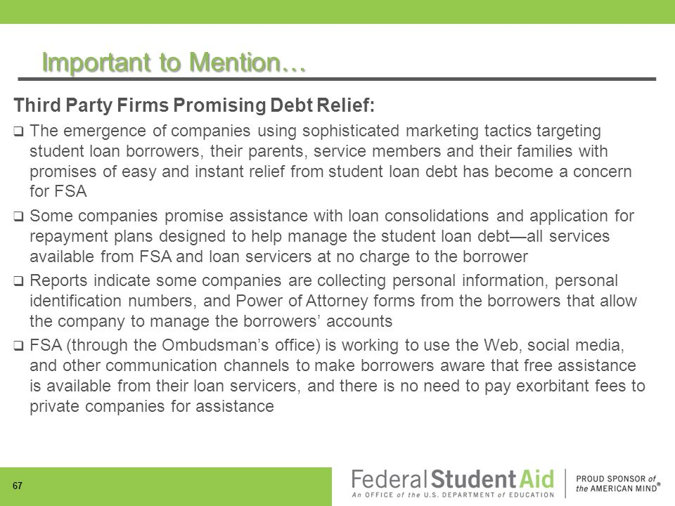 Important to Mention… Third Party Firms Promising Debt Relief:  The emergence of companies using sophisticated marketing tactics targeting student loan borrowers, their parents, service members and their families with promises of easy and instant relief from student loan debt has become a concern for FSA  Some companies promise assistance with loan consolidations and application for repayment plans designed to help manage the student loan debt—all services available from FSA and loan servicers at no charge to the borrower  Reports indicate some companies are collecting personal information, personal identification numbers, and Power of Attorney forms from the borrowers that allow the company to manage the borrowers' accounts  FSA (through the Ombudsman's office) is working to use the Web, social media, and other communication channels to make borrowers aware that free assistance is available from their loan servicers, and there is no need to pay exorbitant fees to private companies for assistance 67