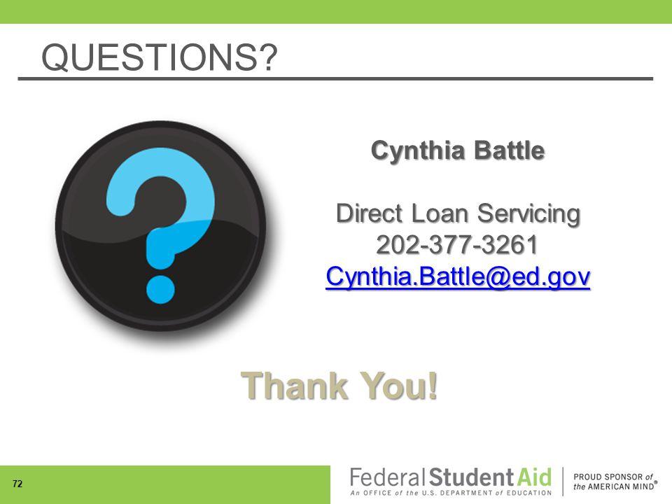 Thank You! Cynthia Battle Direct Loan Servicing 202-377-3261 Cynthia.Battle@ed.gov QUESTIONS 72