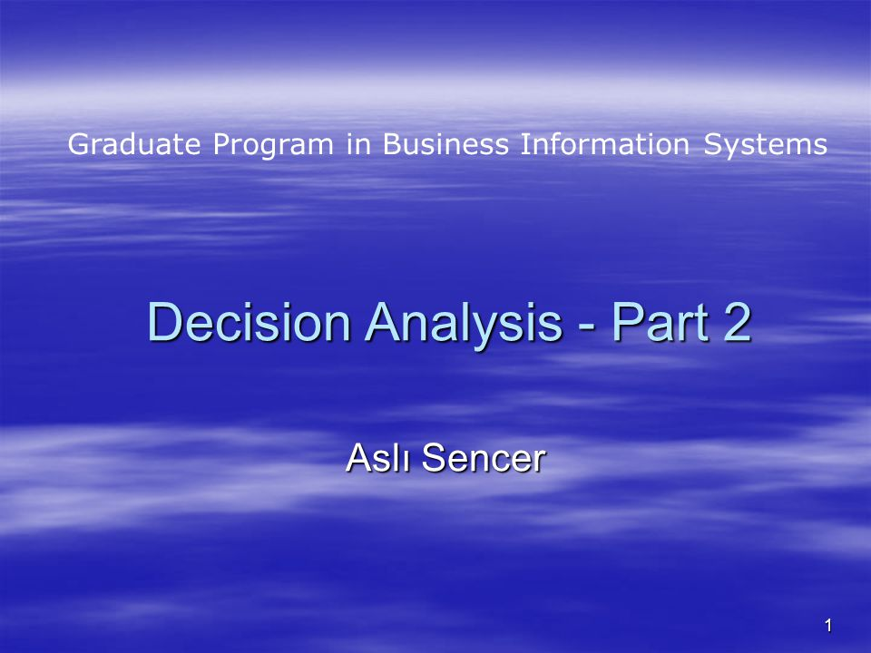 1 Decision Analysis - Part 2 Aslı Sencer Graduate Program in Business Information Systems
