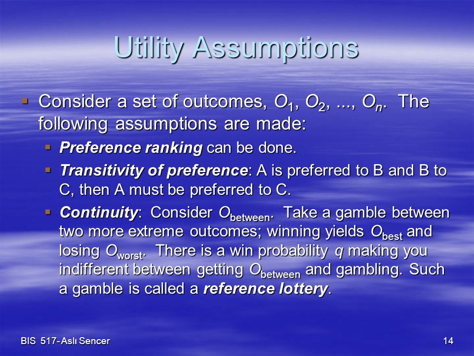 BIS 517- Aslı Sencer 14 Utility Assumptions  Consider a set of outcomes, O 1, O 2,..., O n. The following assumptions are made:  Preference ranking