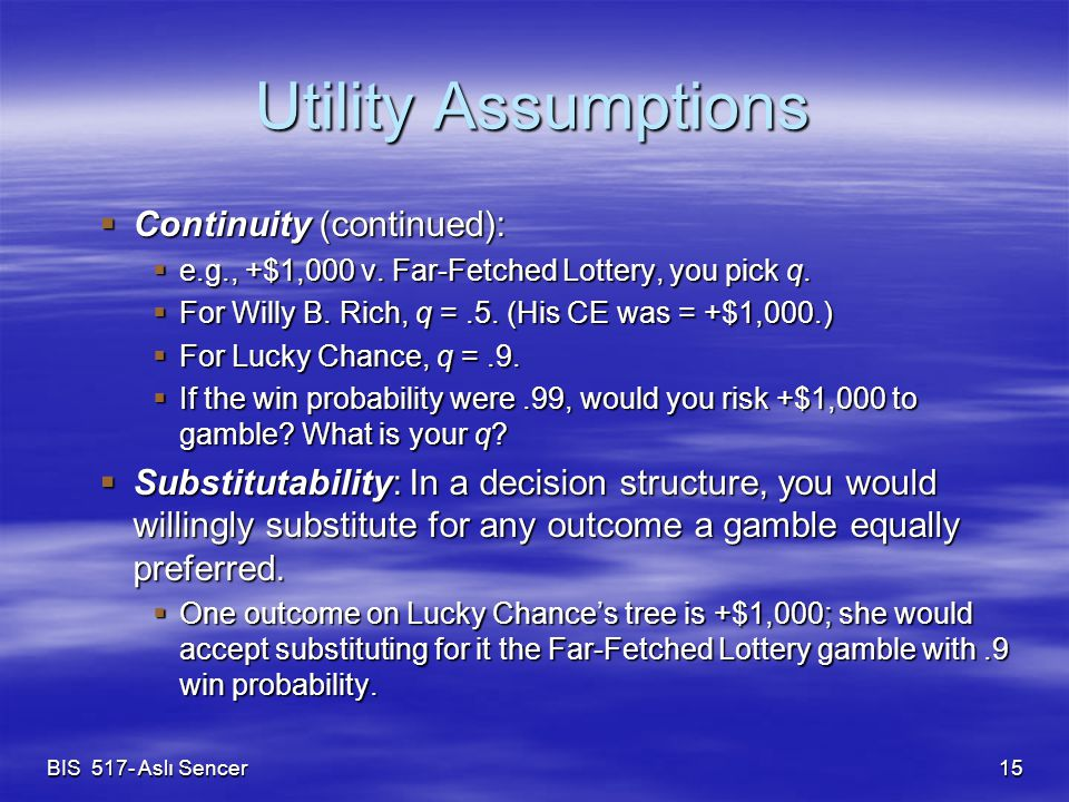 BIS 517- Aslı Sencer 15 Utility Assumptions  Continuity (continued):  e.g., +$1,000 v. Far-Fetched Lottery, you pick q.  For Willy B. Rich, q =.5.