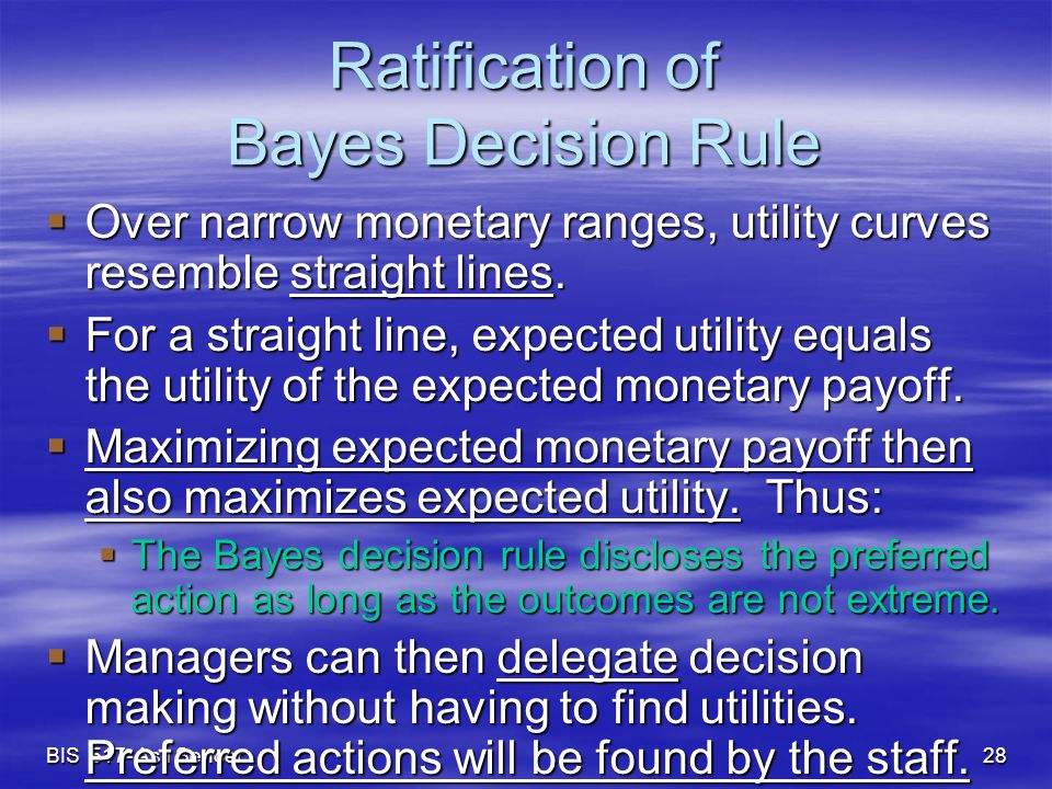 BIS 517- Aslı Sencer 28 Ratification of Bayes Decision Rule  Over narrow monetary ranges, utility curves resemble straight lines.