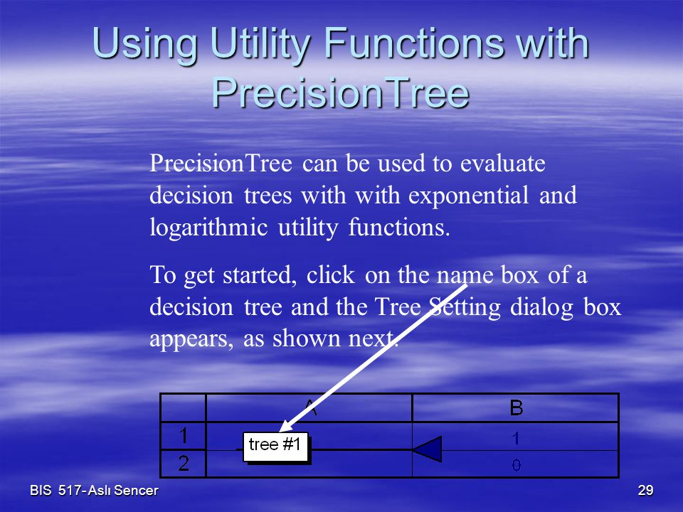 BIS 517- Aslı Sencer 29 Using Utility Functions with PrecisionTree PrecisionTree can be used to evaluate decision trees with with exponential and logarithmic utility functions.